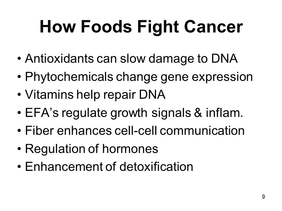 9 How Foods Fight Cancer Antioxidants can slow damage to DNA Phytochemicals change gene expression Vitamins help repair DNA EFA's regulate growth signals & inflam.