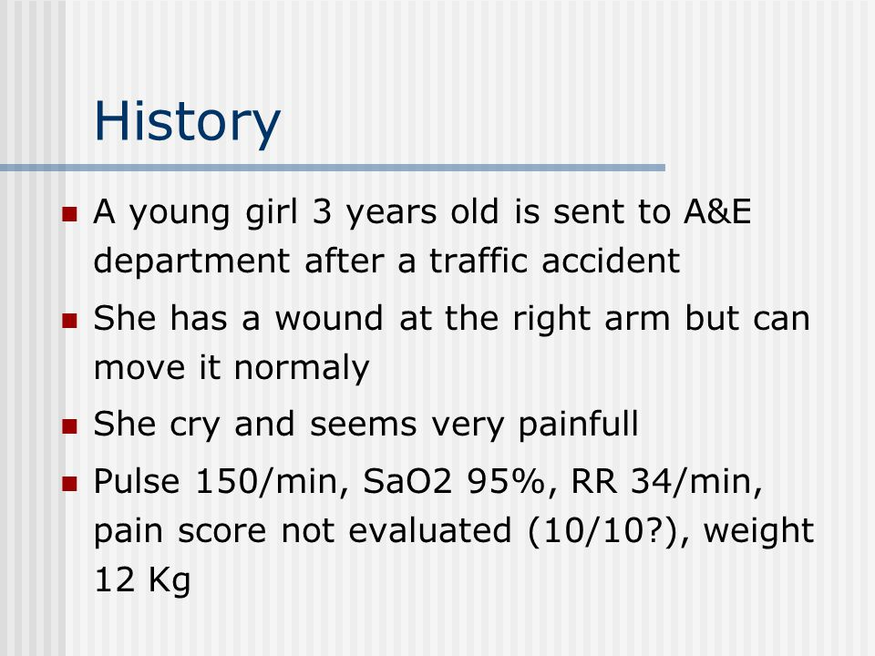 History A young girl 3 years old is sent to A&E department after a traffic accident She has a wound at the right arm but can move it normaly She cry a