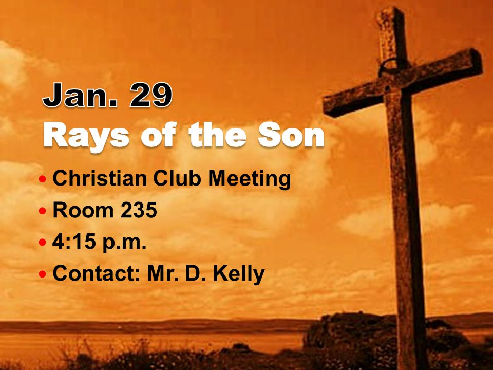 Christian Club Meeting Room 235 4:15 p.m. Contact: Mr. D. Kelly