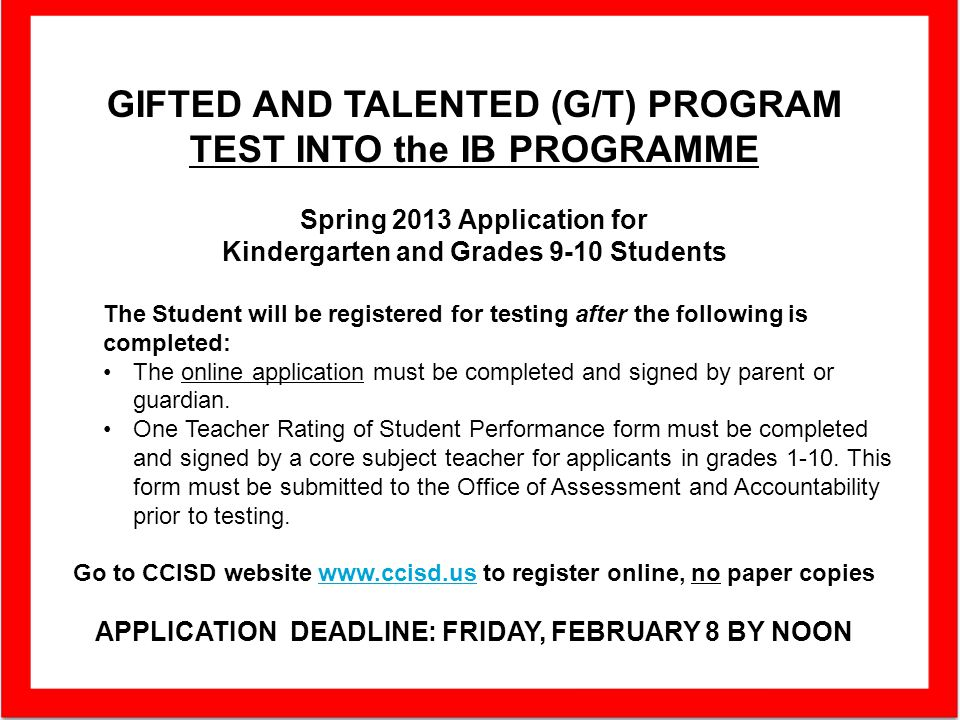 GIFTED AND TALENTED (G/T) PROGRAM TEST INTO the IB PROGRAMME Spring 2013 Application for Kindergarten and Grades 9-10 Students The Student will be registered for testing after the following is completed: The online application must be completed and signed by parent or guardian.