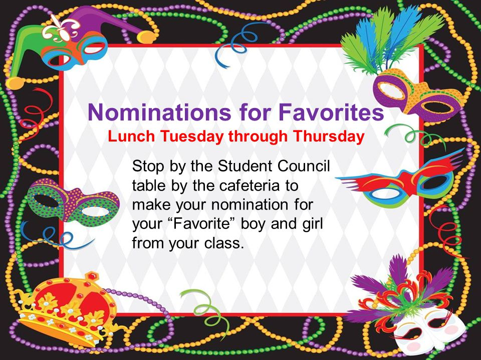 Nominations for Favorites Lunch Tuesday through Thursday Stop by the Student Council table by the cafeteria to make your nomination for your Favorite boy and girl from your class.