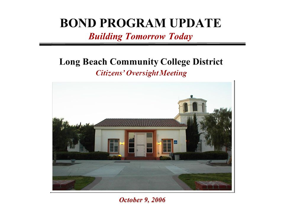 BOND PROGRAM UPDATE Building Tomorrow Today Long Beach Community College District Citizens' Oversight Meeting October 9, 2006