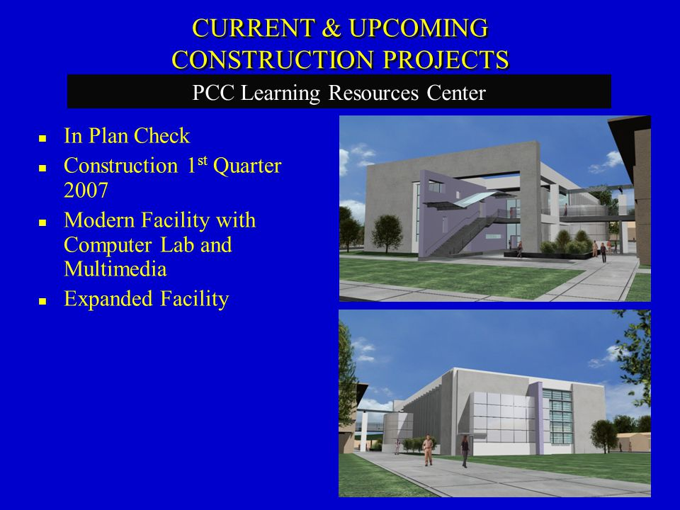 In Plan Check Construction 1 st Quarter 2007 Modern Facility with Computer Lab and Multimedia Expanded Facility PCC Learning Resources Center CURRENT & UPCOMING CONSTRUCTION PROJECTS