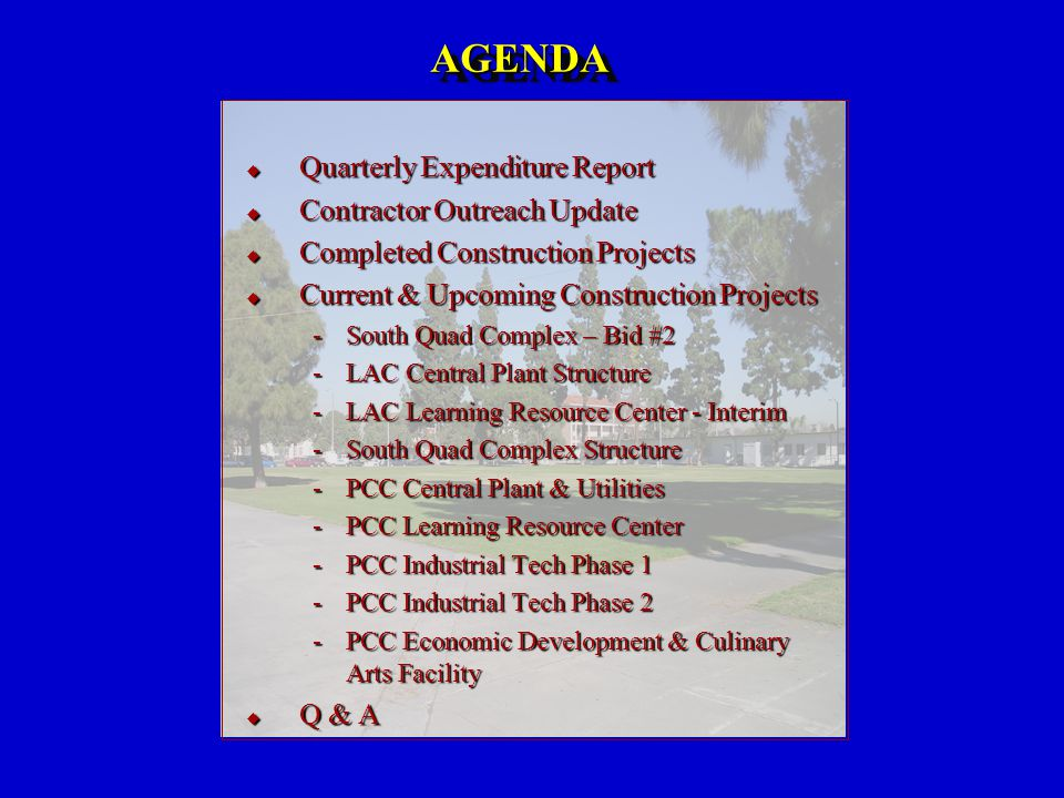 AGENDAAGENDA  Quarterly Expenditure Report  Contractor Outreach Update  Completed Construction Projects  Current & Upcoming Construction Projects South Quad Complex – Bid #2 LAC Central Plant Structure LAC Learning Resource Center - Interim South Quad Complex Structure PCC Central Plant & Utilities PCC Learning Resource Center PCC Industrial Tech Phase 1 PCC Industrial Tech Phase 2 PCC Economic Development & Culinary Arts Facility  Q & A