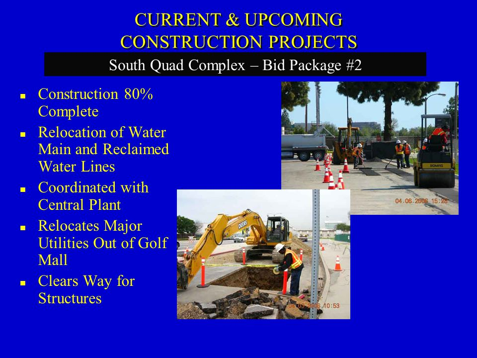 Construction 80% Complete Relocation of Water Main and Reclaimed Water Lines Coordinated with Central Plant Relocates Major Utilities Out of Golf Mall Clears Way for Structures South Quad Complex – Bid Package #2 CURRENT & UPCOMING CONSTRUCTION PROJECTS