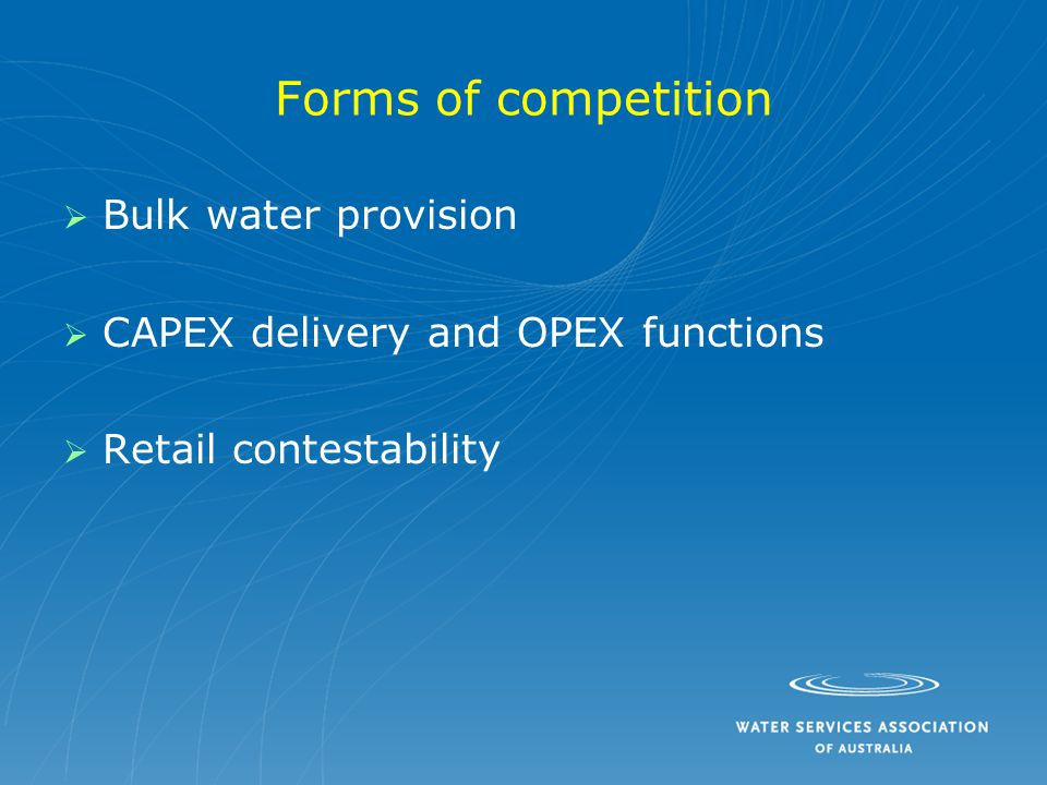 Forms of competition   Bulk water provision   CAPEX delivery and OPEX functions   Retail contestability