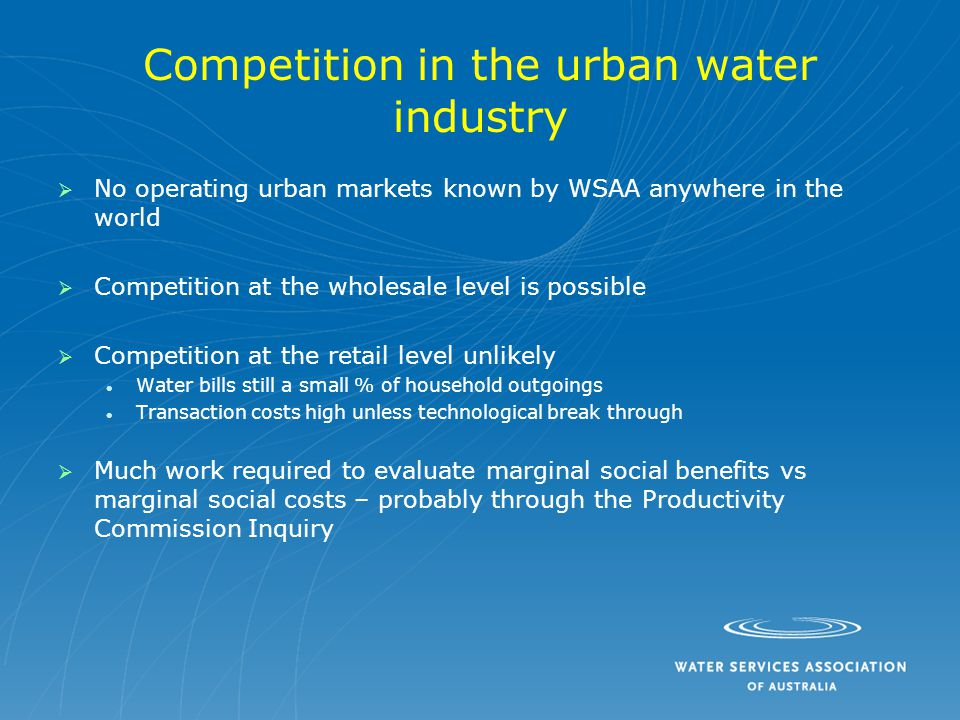 Competition in the urban water industry   No operating urban markets known by WSAA anywhere in the world   Competition at the wholesale level is possible   Competition at the retail level unlikely Water bills still a small % of household outgoings Transaction costs high unless technological break through   Much work required to evaluate marginal social benefits vs marginal social costs – probably through the Productivity Commission Inquiry