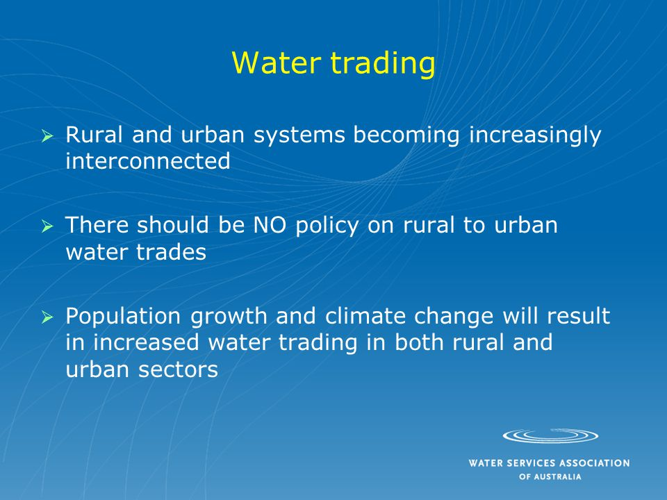 Water trading   Rural and urban systems becoming increasingly interconnected   There should be NO policy on rural to urban water trades   Population growth and climate change will result in increased water trading in both rural and urban sectors