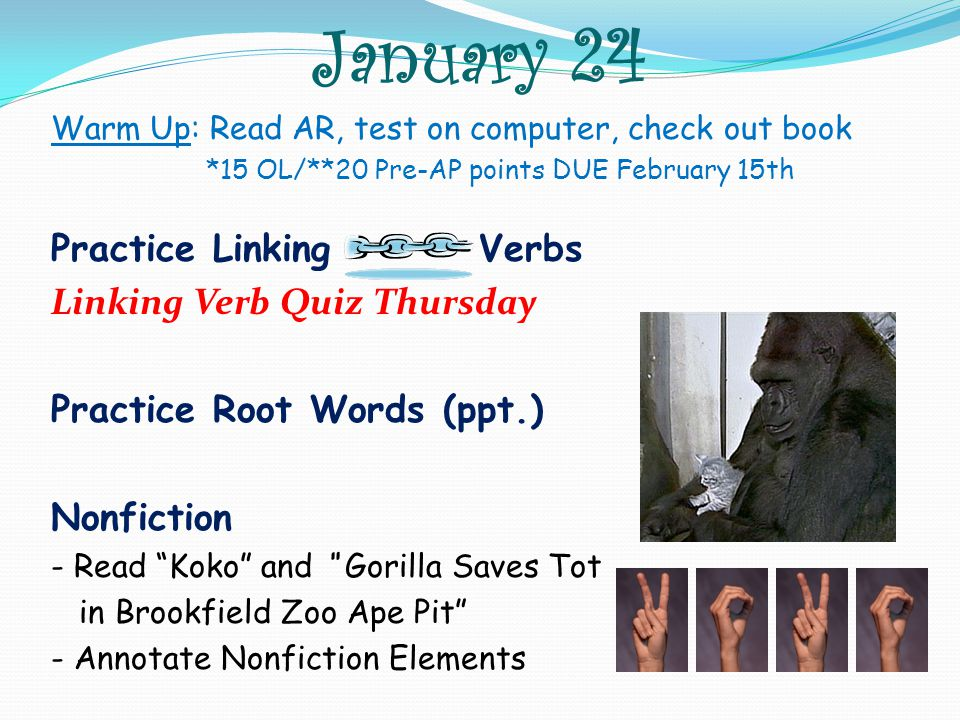 January 24 Warm Up: Read AR, test on computer, check out book *15 OL/**20 Pre-AP points DUE February 15th Practice Linking Verbs Linking Verb Quiz Thursday Practice Root Words (ppt.) Nonfiction - Read Koko and Gorilla Saves Tot in Brookfield Zoo Ape Pit - Annotate Nonfiction Elements