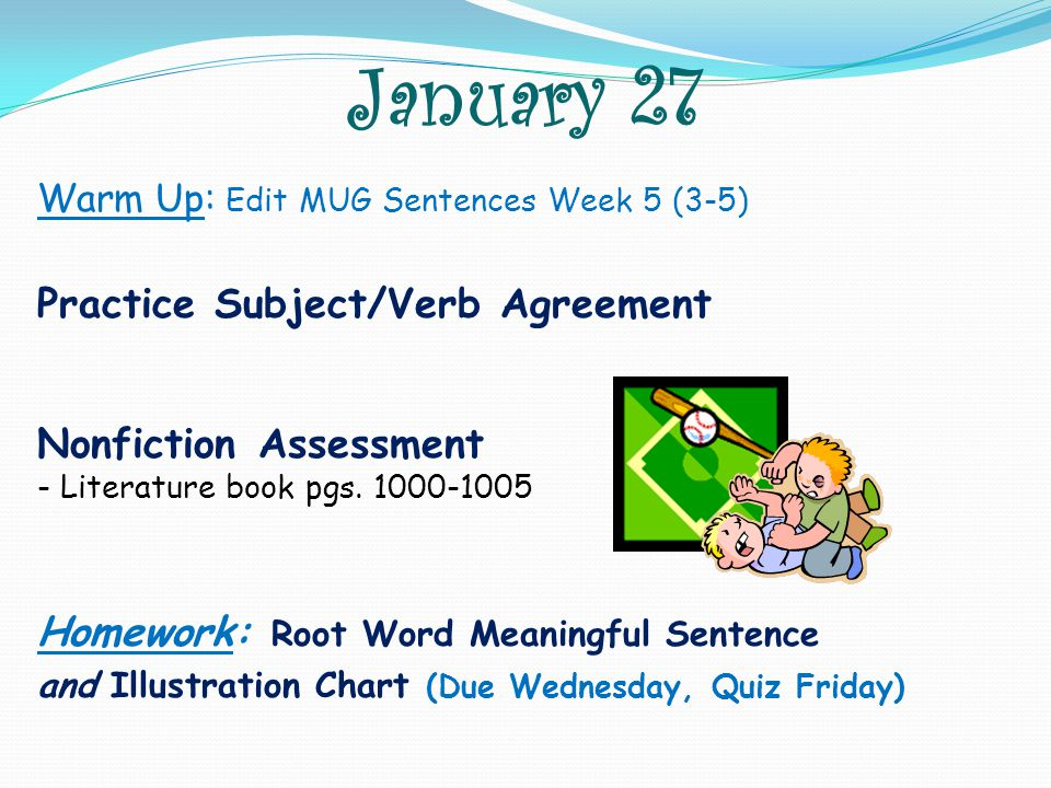 January 27 Warm Up: Edit MUG Sentences Week 5 (3-5) Practice Subject/Verb Agreement Nonfiction Assessment - Literature book pgs. 1000-1005 Homework: R