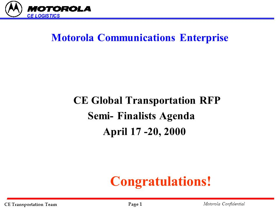 CE Transportation Team Page 1 Motorola Confidential CE LOGISTICS Motorola Communications Enterprise CE Global Transportation RFP Semi- Finalists Agenda April 17 -20, 2000 Congratulations!