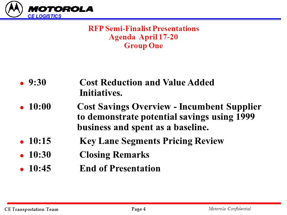 CE Transportation Team Page 4 Motorola Confidential CE LOGISTICS RFP Semi-Finalist Presentations Agenda April 17-20 Group One l 9:30 Cost Reduction and Value Added Initiatives.