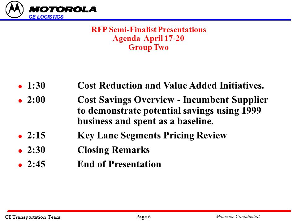 CE Transportation Team Page 6 Motorola Confidential CE LOGISTICS RFP Semi-Finalist Presentations Agenda April 17-20 Group Two l 1:30Cost Reduction and Value Added Initiatives.