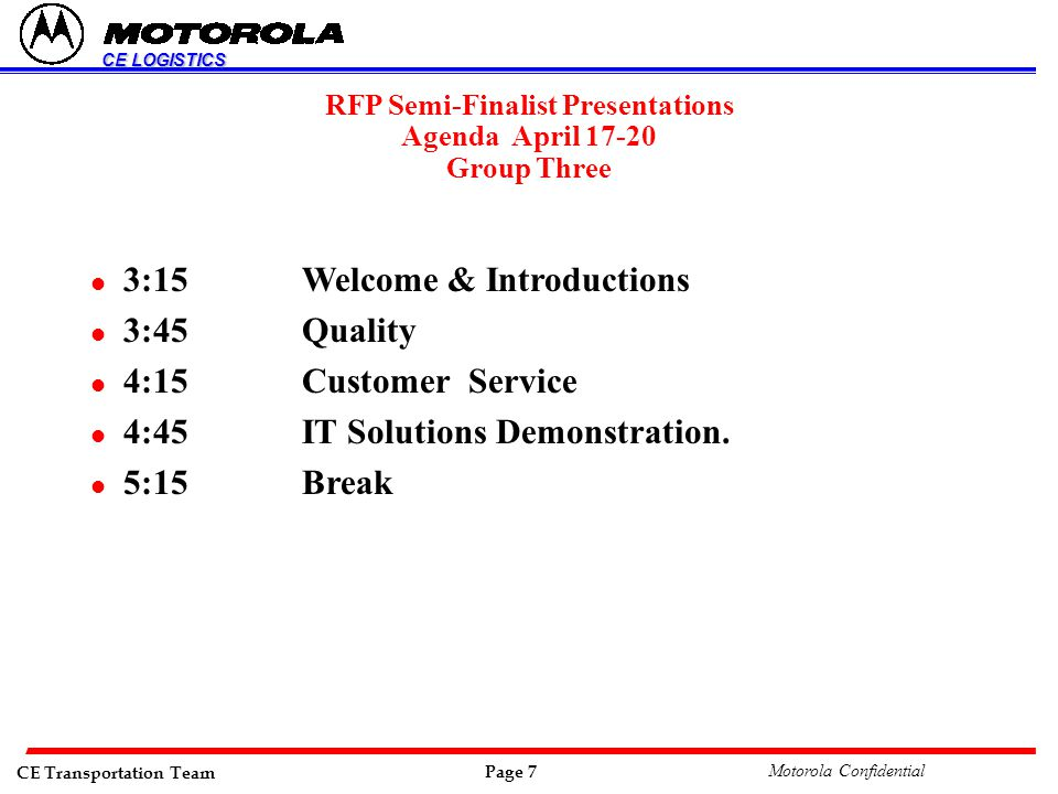 CE Transportation Team Page 7 Motorola Confidential CE LOGISTICS RFP Semi-Finalist Presentations Agenda April 17-20 Group Three l 3:15Welcome & Introductions l 3:45Quality l 4:15Customer Service l 4:45IT Solutions Demonstration.