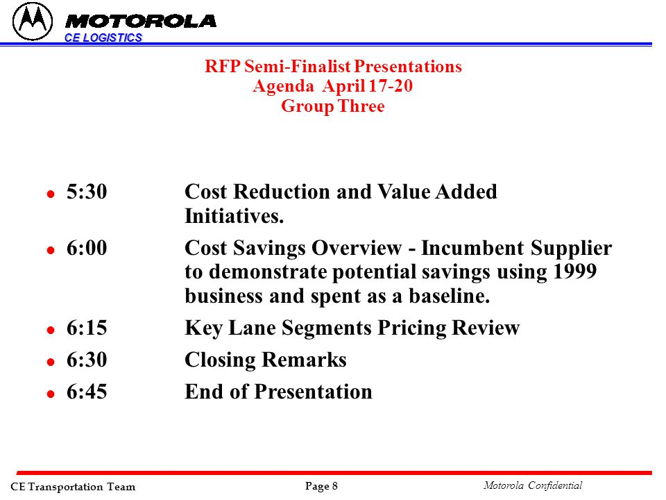 CE Transportation Team Page 8 Motorola Confidential CE LOGISTICS RFP Semi-Finalist Presentations Agenda April 17-20 Group Three l 5:30 Cost Reduction and Value Added Initiatives.