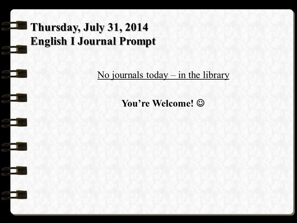 Thursday, July 31, 2014 English I Journal Prompt No journals today – in the library You're Welcome!
