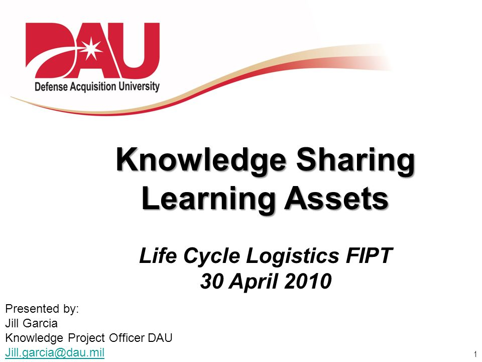 1 Knowledge Sharing Learning Assets Life Cycle Logistics FIPT 30 April 2010 Presented by: Jill Garcia Knowledge Project Officer DAU Jill.garcia@dau.mi