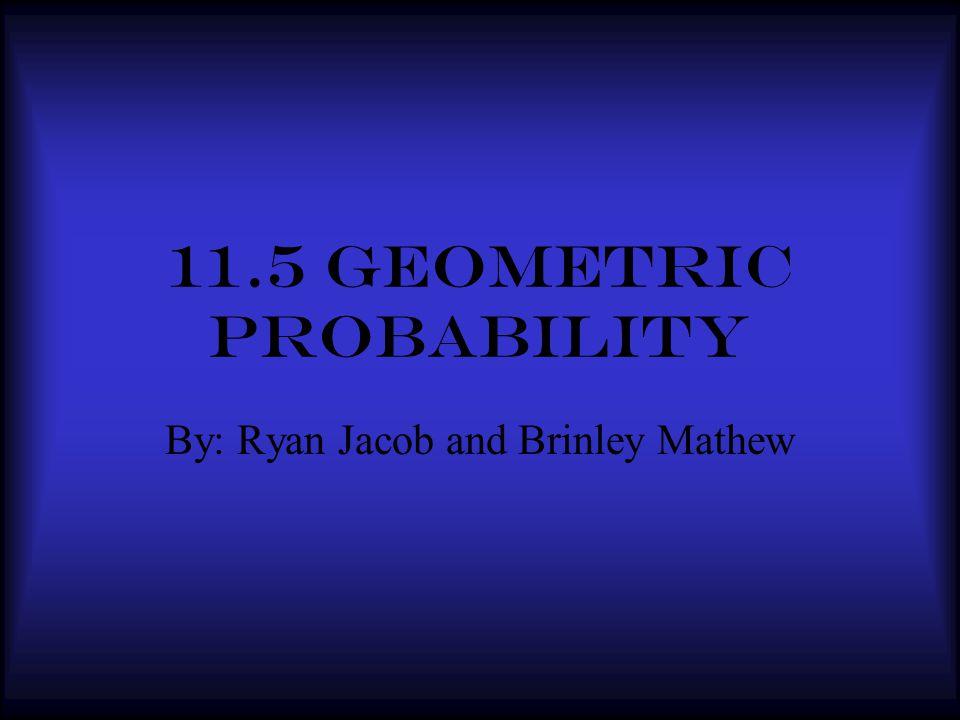 11.5 Geometric probability By: Ryan Jacob and Brinley Mathew
