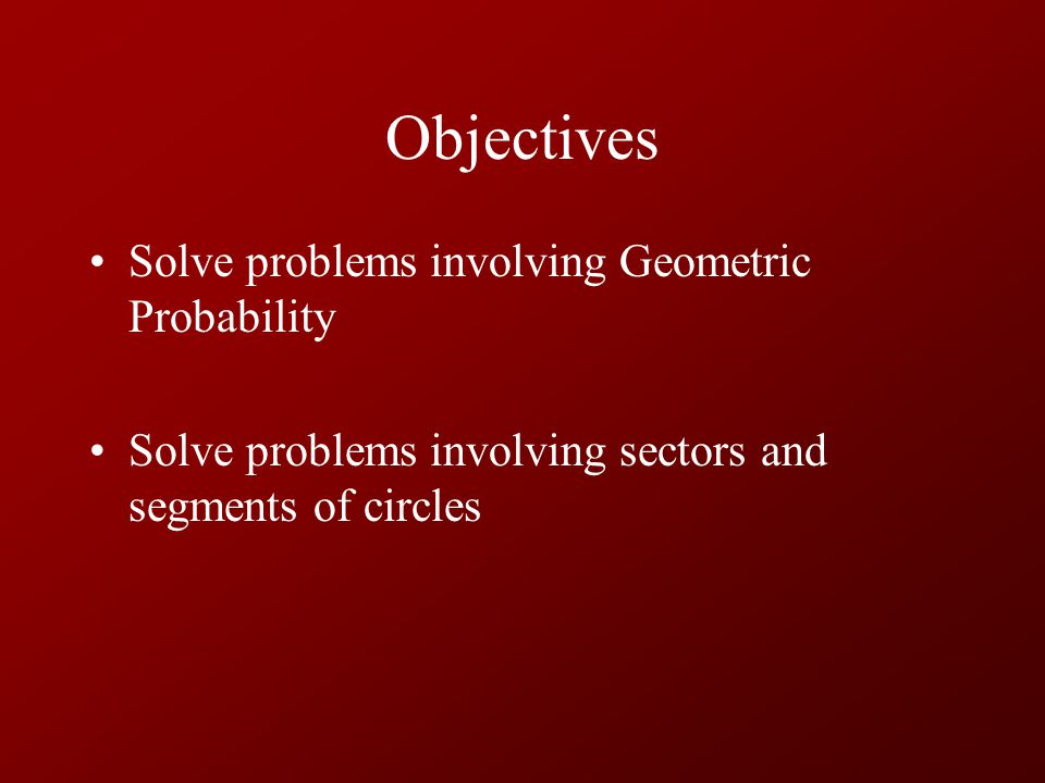 Objectives Solve problems involving Geometric Probability Solve problems involving sectors and segments of circles