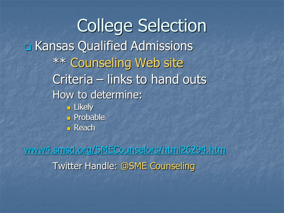 College Selection  Kansas Qualified Admissions ** Counseling Web site Criteria – links to hand outs How to determine: Likely Likely Probable Probable Reach Reach www4.smsd.org/SMECounselors/html26294.htm Twitter Handle: @SME Counseling