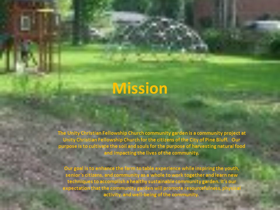 Mission The Unity Christian Fellowship Church community garden is a community project at Unity Christian Fellowship Church for the citizens of the City of Pine Bluff.