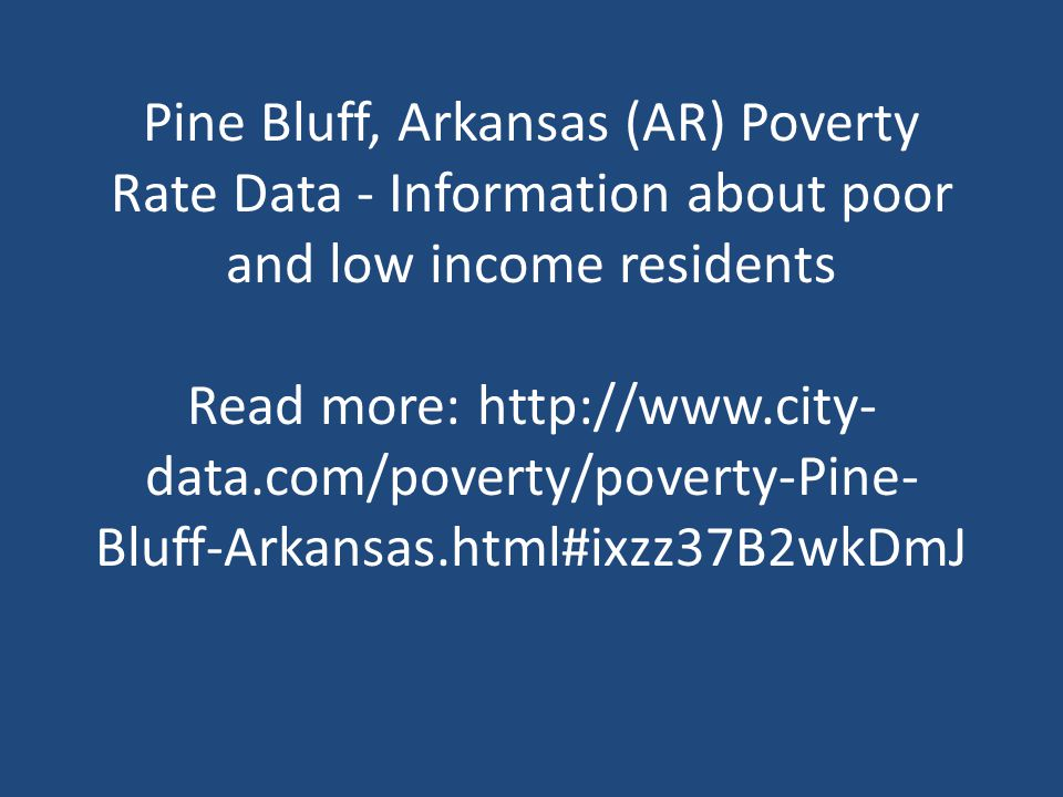 Pine Bluff, Arkansas (AR) Poverty Rate Data - Information about poor and low income residents Read more: http://www.city- data.com/poverty/poverty-Pine- Bluff-Arkansas.html#ixzz37B2wkDmJ