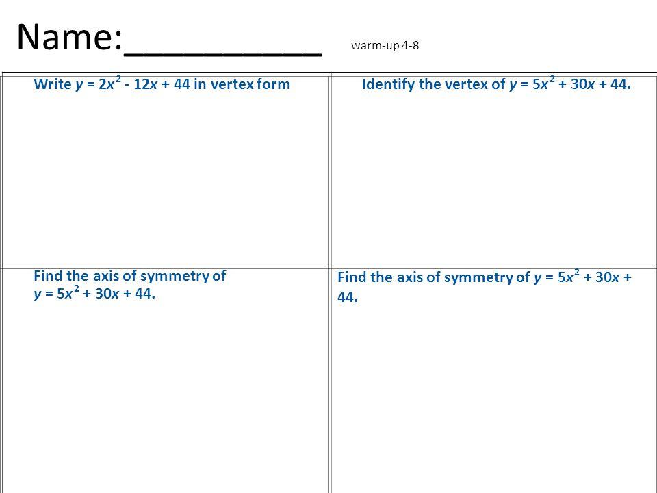 Name:__________ warm-up 4-8 Write y = 2x 2 - 12x + 44 in vertex formIdentify the vertex of y = 5x 2 + 30x + 44.