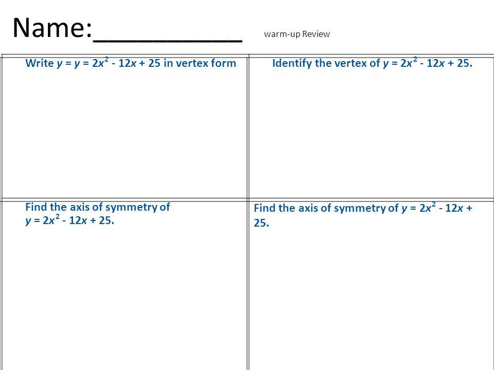 Name:__________ warm-up Review Write y = y = 2x 2 - 12x + 25 in vertex formIdentify the vertex of y = 2x 2 - 12x + 25.