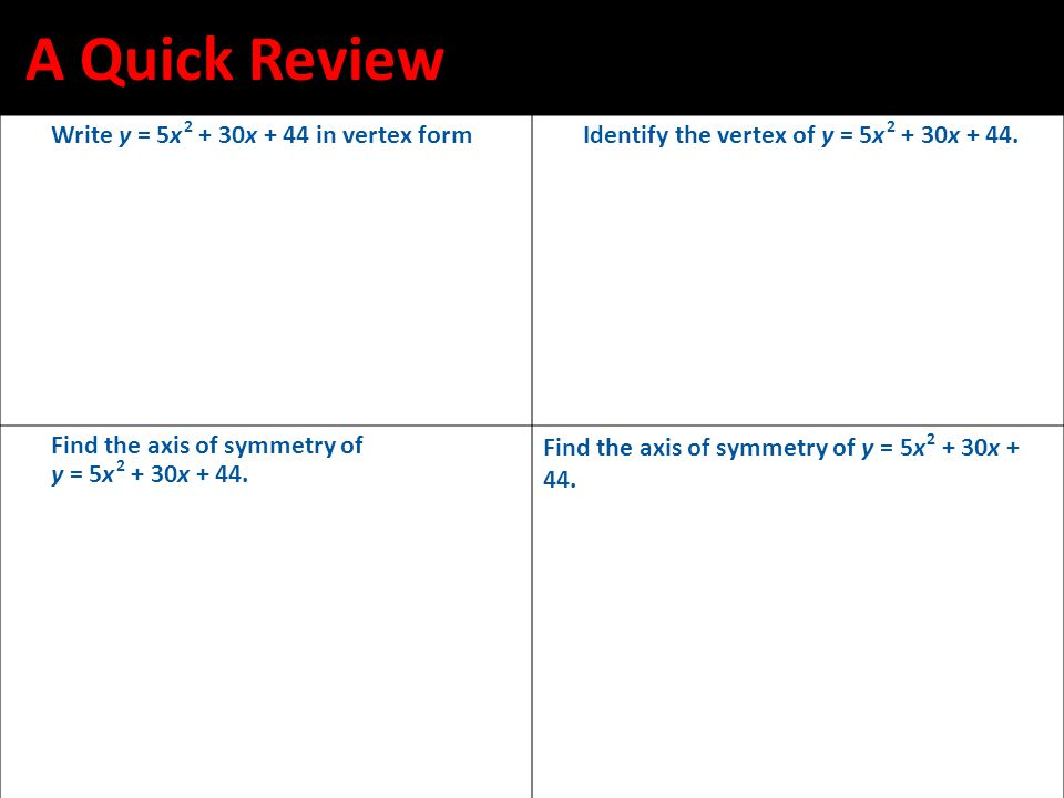 A Quick Review Write y = 5x 2 + 30x + 44 in vertex formIdentify the vertex of y = 5x 2 + 30x + 44. Find the axis of symmetry of y = 5x 2 + 30x + 44. F