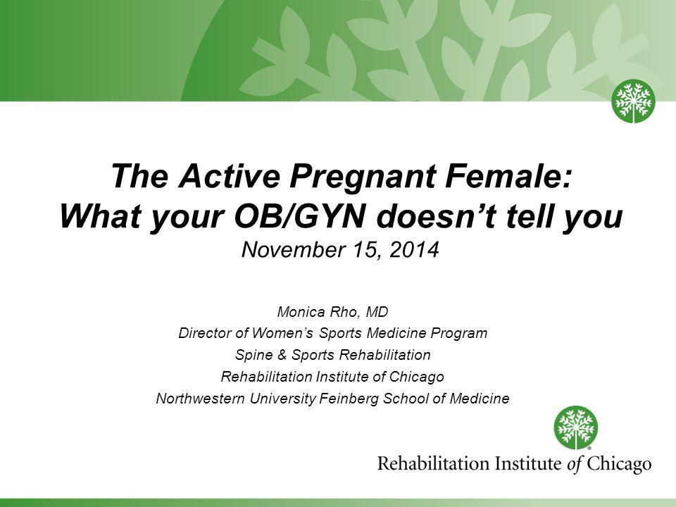 The Active Pregnant Female: What your OB/GYN doesn't tell you November 15, 2014 Monica Rho, MD Director of Women's Sports Medicine Program Spine & Sports Rehabilitation Rehabilitation Institute of Chicago Northwestern University Feinberg School of Medicine