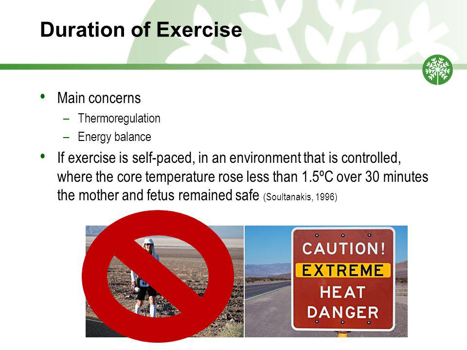 Duration of Exercise Main concerns –Thermoregulation –Energy balance If exercise is self-paced, in an environment that is controlled, where the core temperature rose less than 1.5ºC over 30 minutes the mother and fetus remained safe (Soultanakis, 1996)