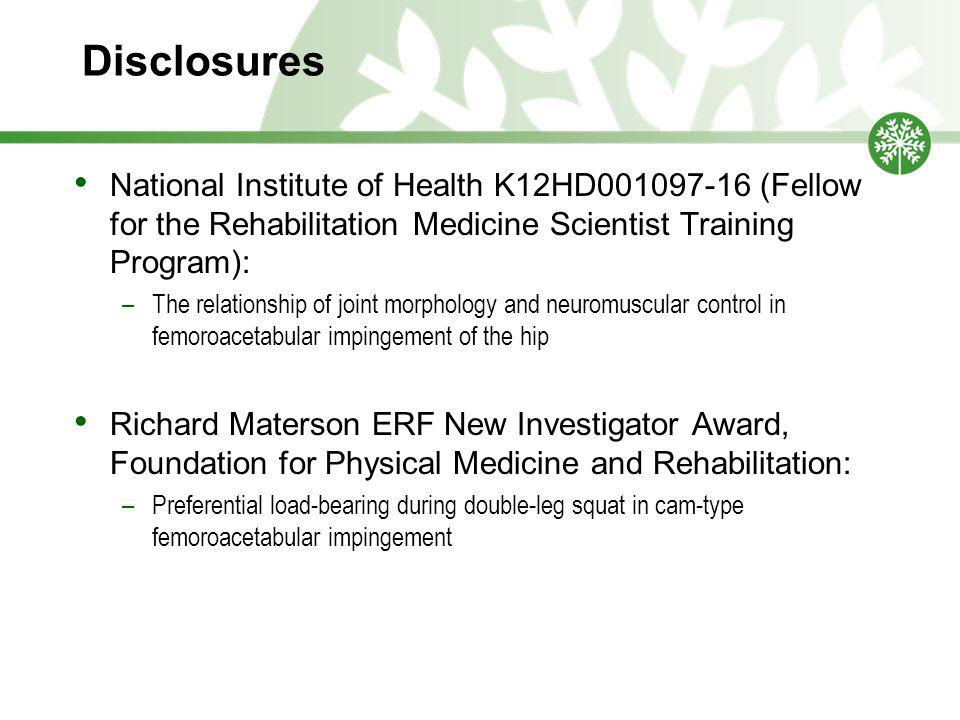Disclosures National Institute of Health K12HD001097-16 (Fellow for the Rehabilitation Medicine Scientist Training Program): –The relationship of joint morphology and neuromuscular control in femoroacetabular impingement of the hip Richard Materson ERF New Investigator Award, Foundation for Physical Medicine and Rehabilitation: –Preferential load-bearing during double-leg squat in cam-type femoroacetabular impingement