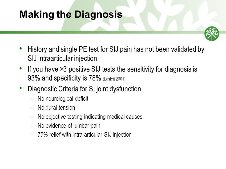 Making the Diagnosis History and single PE test for SIJ pain has not been validated by SIJ intraarticular injection If you have >3 positive SIJ tests the sensitivity for diagnosis is 93% and specificity is 78% (Laslett 2001) Diagnostic Criteria for SI joint dysfunction –No neurological deficit –No dural tension –No objective testing indicating medical causes –No evidence of lumbar pain –75% relief with intra-articular SIJ injection