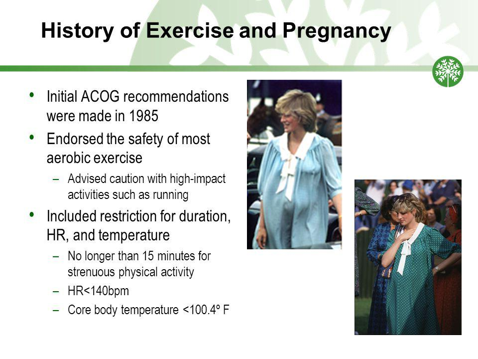 History of Exercise and Pregnancy Initial ACOG recommendations were made in 1985 Endorsed the safety of most aerobic exercise –Advised caution with high-impact activities such as running Included restriction for duration, HR, and temperature –No longer than 15 minutes for strenuous physical activity –HR<140bpm –Core body temperature <100.4º F