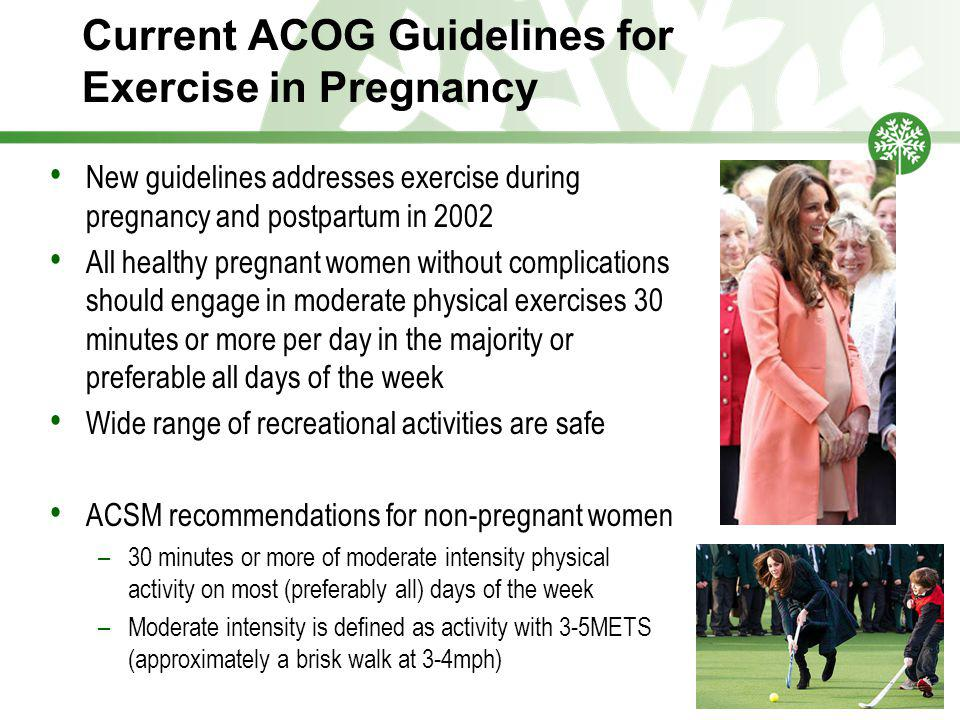 Current ACOG Guidelines for Exercise in Pregnancy New guidelines addresses exercise during pregnancy and postpartum in 2002 All healthy pregnant women without complications should engage in moderate physical exercises 30 minutes or more per day in the majority or preferable all days of the week Wide range of recreational activities are safe ACSM recommendations for non-pregnant women –30 minutes or more of moderate intensity physical activity on most (preferably all) days of the week –Moderate intensity is defined as activity with 3-5METS (approximately a brisk walk at 3-4mph)