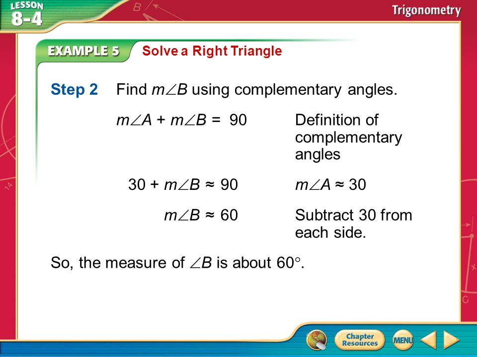 Example 5 Solve a Right Triangle Step 2Find m  B using complementary angles. m  B≈60Subtract 30 from each side. So, the measure of  B is about 60 