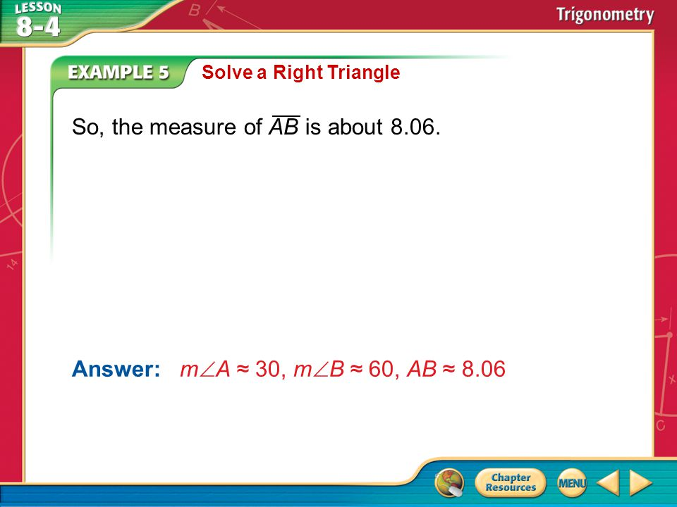 Example 5 Solve a Right Triangle Answer: m  A ≈ 30, m  B ≈ 60, AB ≈ 8.06 So, the measure of AB is about 8.06.