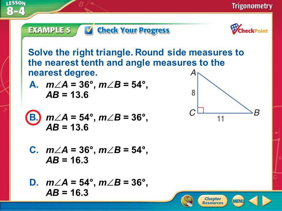 A.A B.B C.C D.D Example 5 A.m  A = 36°, m  B = 54°, AB = 13.6 B.m  A = 54°, m  B = 36°, AB = 13.6 C.m  A = 36°, m  B = 54°, AB = 16.3 D.m  A =