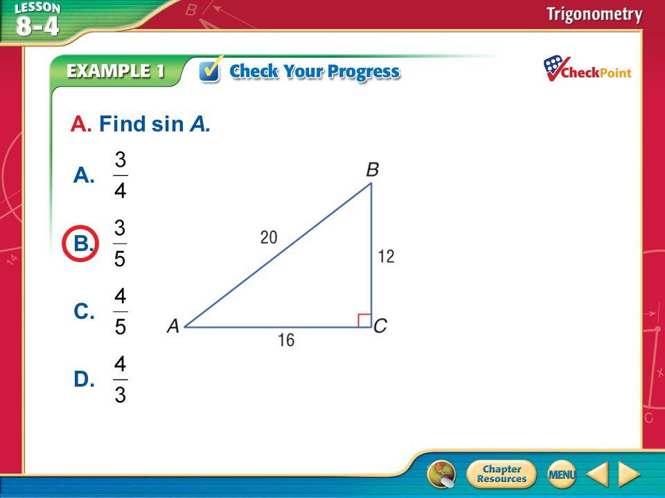 A.A B.B C.C D.D Example 5 A.m  A = 36°, m  B = 54°, AB = 13.6 B.m  A = 54°, m  B = 36°, AB = 13.6 C.m  A = 36°, m  B = 54°, AB = 16.3 D.m  A = 54°, m  B = 36°, AB = 16.3 Solve the right triangle.