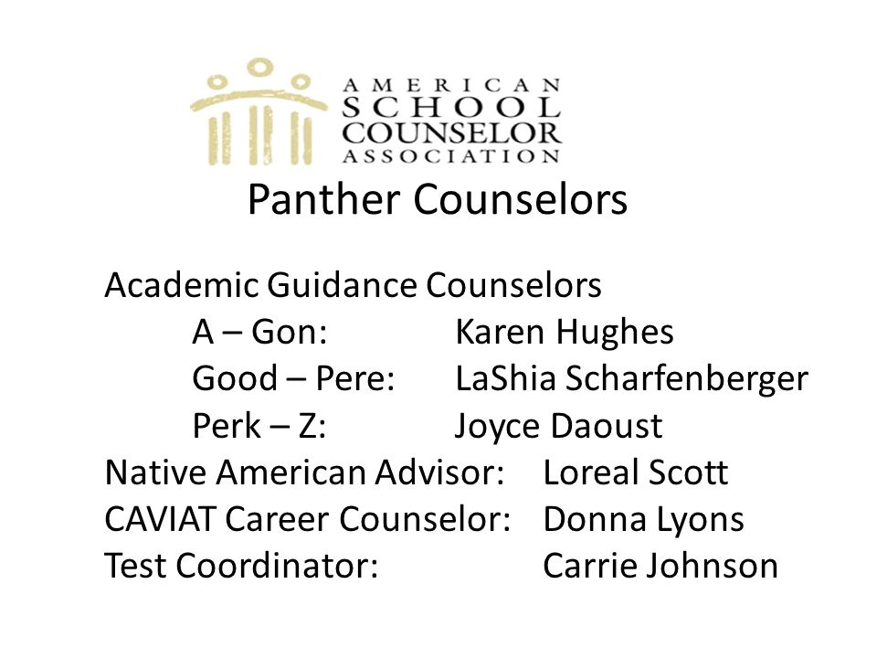 Panther Counselors Academic Guidance Counselors A – Gon: Karen Hughes Good – Pere: LaShia Scharfenberger Perk – Z: Joyce Daoust Native American Advisor: Loreal Scott CAVIAT Career Counselor: Donna Lyons Test Coordinator: Carrie Johnson