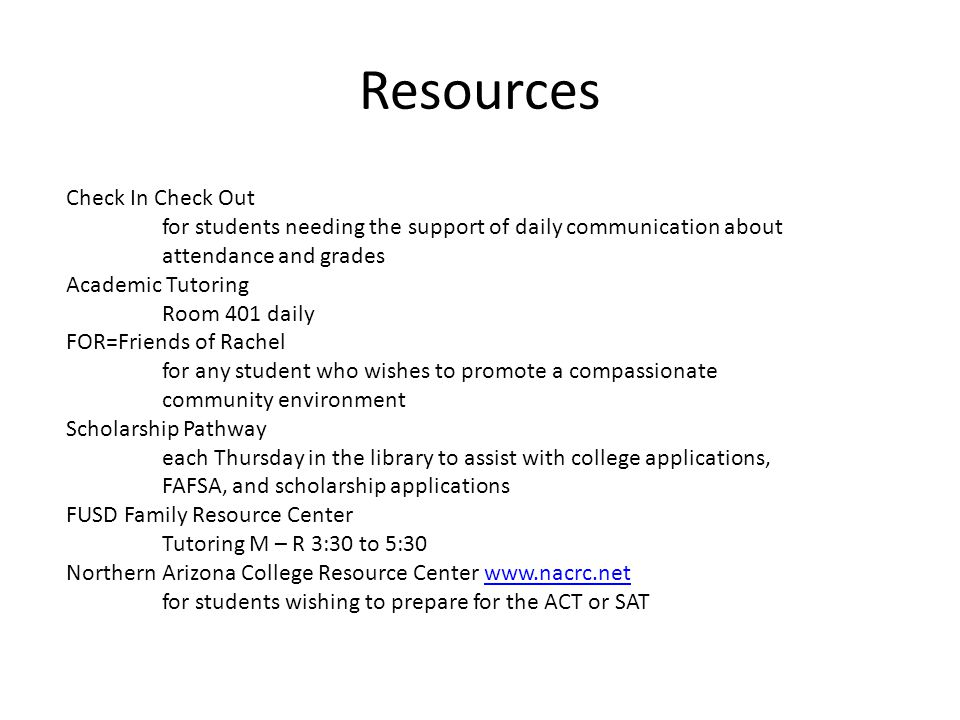 Resources Check In Check Out for students needing the support of daily communication about attendance and grades Academic Tutoring Room 401 daily FOR=Friends of Rachel for any student who wishes to promote a compassionate community environment Scholarship Pathway each Thursday in the library to assist with college applications, FAFSA, and scholarship applications FUSD Family Resource Center Tutoring M – R 3:30 to 5:30 Northern Arizona College Resource Center www.nacrc.netwww.nacrc.net for students wishing to prepare for the ACT or SAT