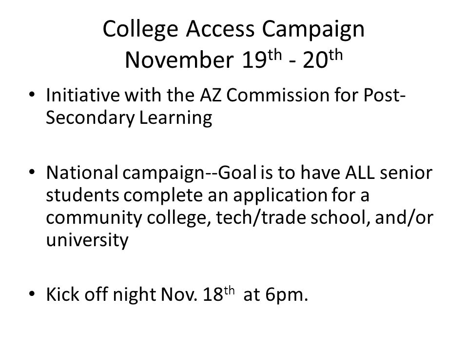 College Access Campaign November 19 th - 20 th Initiative with the AZ Commission for Post- Secondary Learning National campaign--Goal is to have ALL senior students complete an application for a community college, tech/trade school, and/or university Kick off night Nov.