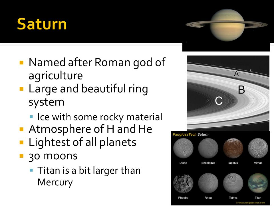  Named after Roman god of agriculture  Large and beautiful ring system  Ice with some rocky material  Atmosphere of H and He  Lightest of all planets  30 moons  Titan is a bit larger than Mercury