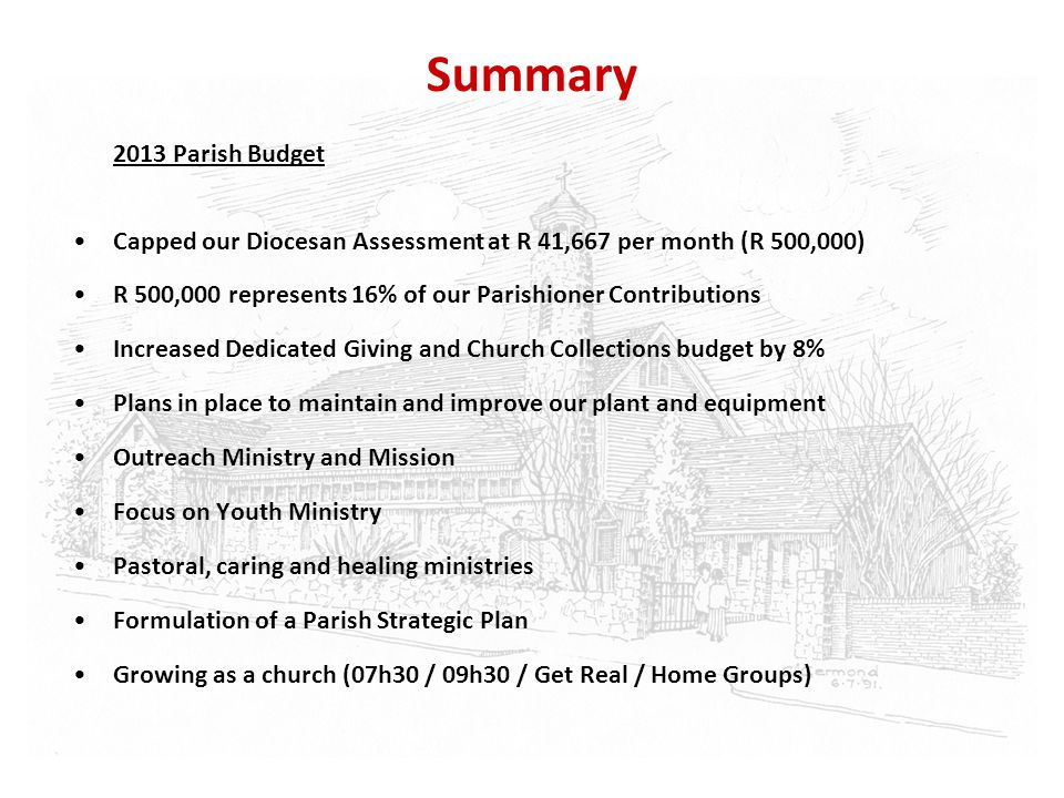 Summary 2013 Parish Budget Capped our Diocesan Assessment at R 41,667 per month (R 500,000) R 500,000 represents 16% of our Parishioner Contributions
