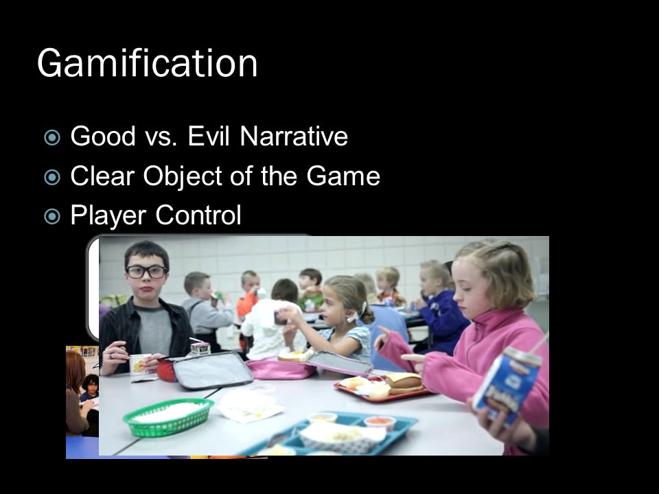  Good vs. Evil Narrative  Clear Object of the Game  Player Control Gamification Because you met your fruit and vegetable consumption goal yesterday