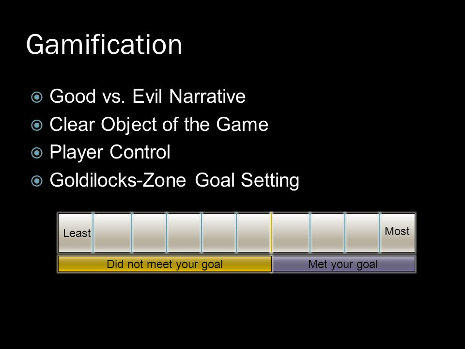  Good vs. Evil Narrative  Clear Object of the Game  Player Control  Goldilocks-Zone Goal Setting Gamification Least Met your goalDid not meet your