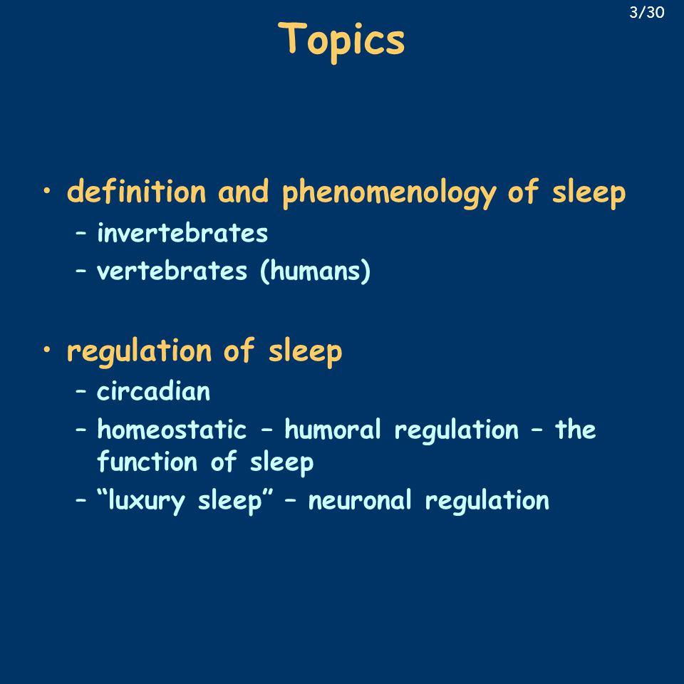 Topics definition and phenomenology of sleep –invertebrates –vertebrates (humans) regulation of sleep –circadian –homeostatic – humoral regulation – t
