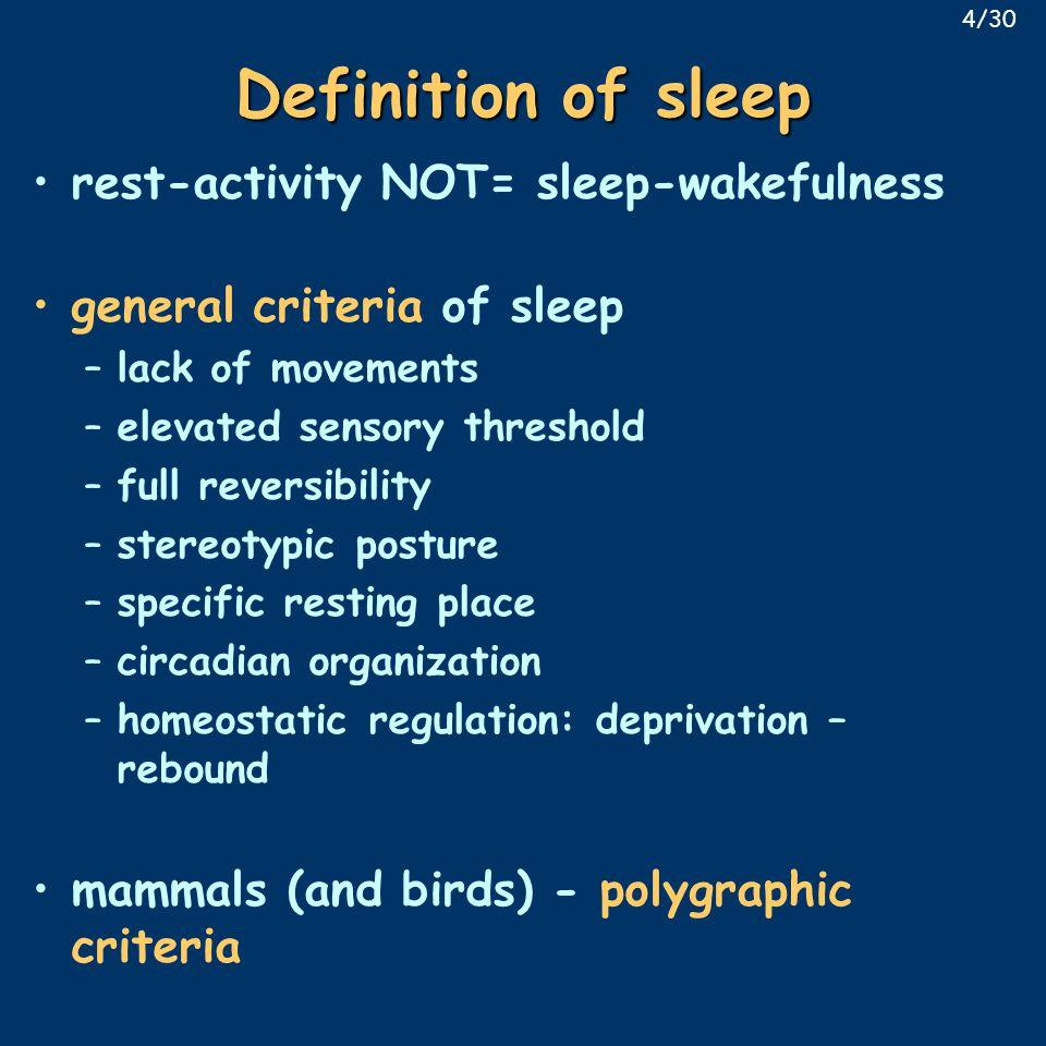Definition of sleep rest-activity NOT= sleep-wakefulness general criteria of sleep –lack of movements –elevated sensory threshold –full reversibility