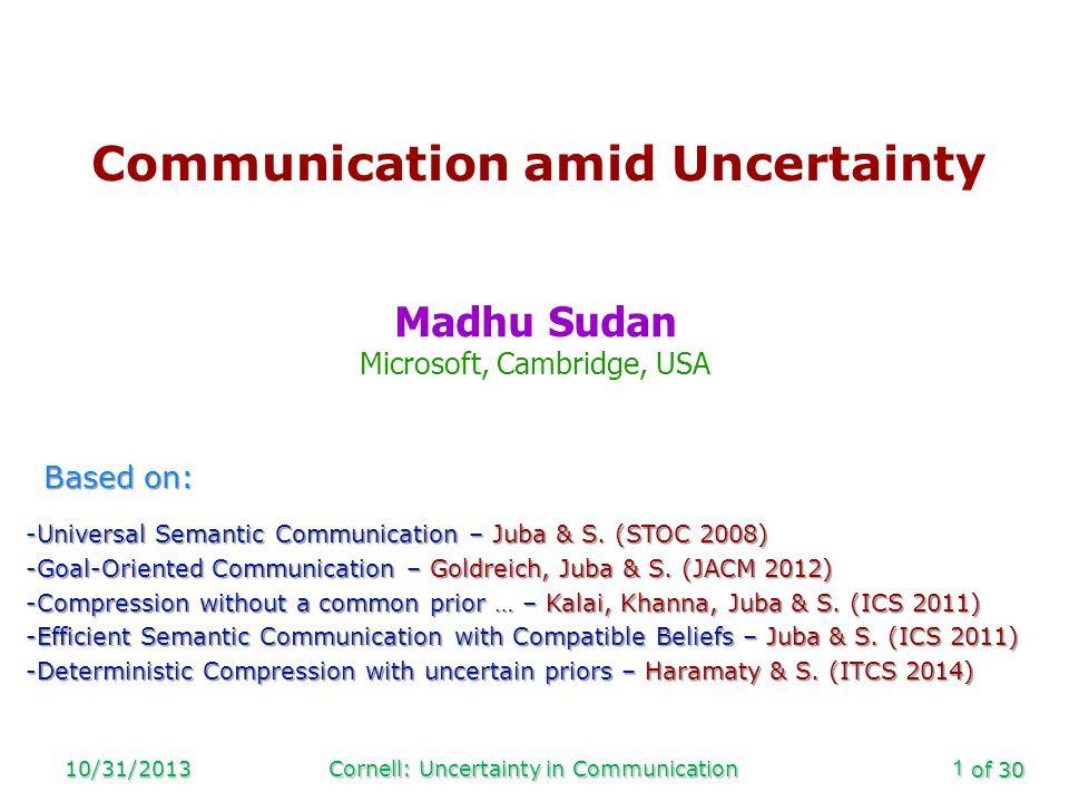 of 30 10/31/2013Cornell: Uncertainty in Communication1 Communication amid Uncertainty Madhu Sudan Microsoft, Cambridge, USA Based on: -Universal Semantic Communication – Juba & S.