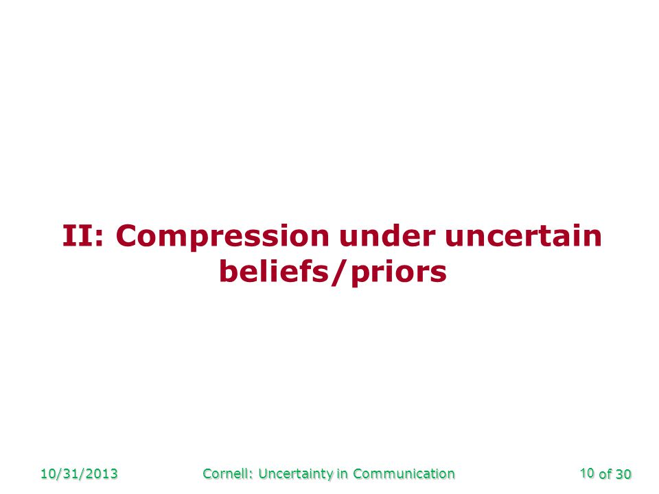 of 30 10/31/2013Cornell: Uncertainty in Communication10 II: Compression under uncertain beliefs/priors